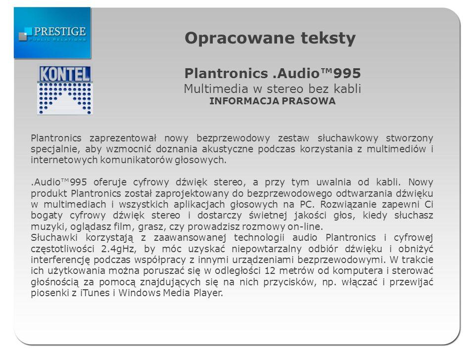Opracowane teksty Plantronics.Audio995 Multimedia w stereo bez kabli INFORMACJA PRASOWA Plantronics zaprezentował nowy bezprzewodowy zestaw słuchawkowy stworzony specjalnie, aby wzmocnić doznania akustyczne podczas korzystania z multimediów i internetowych komunikatorów głosowych..Audio995 oferuje cyfrowy dźwięk stereo, a przy tym uwalnia od kabli.