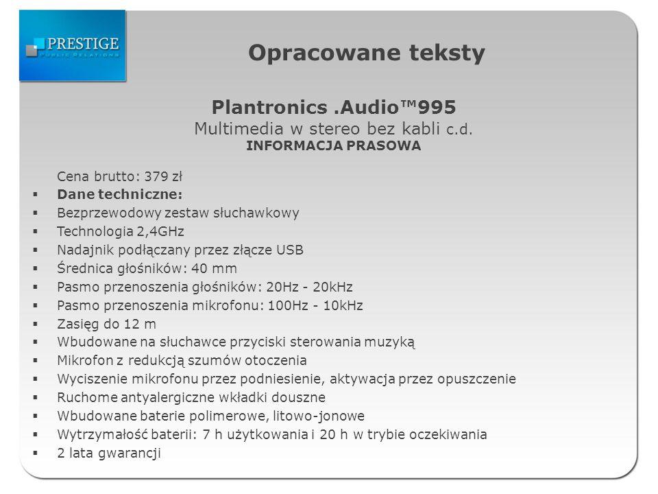 Opracowane teksty Cena brutto: 379 zł Dane techniczne: Bezprzewodowy zestaw słuchawkowy Technologia 2,4GHz Nadajnik podłączany przez złącze USB Średnica głośników: 40 mm Pasmo przenoszenia głośników: 20Hz - 20kHz Pasmo przenoszenia mikrofonu: 100Hz - 10kHz Zasięg do 12 m Wbudowane na słuchawce przyciski sterowania muzyką Mikrofon z redukcją szumów otoczenia Wyciszenie mikrofonu przez podniesienie, aktywacja przez opuszczenie Ruchome antyalergiczne wkładki douszne Wbudowane baterie polimerowe, litowo-jonowe Wytrzymałość baterii: 7 h użytkowania i 20 h w trybie oczekiwania 2 lata gwarancji Plantronics.Audio995 Multimedia w stereo bez kabli c.d.