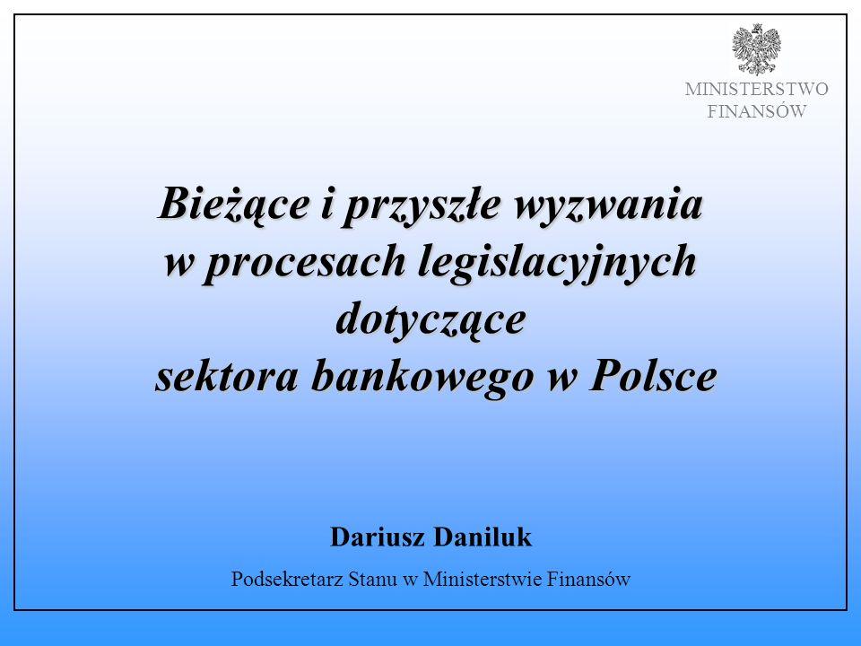 MINISTERSTWO FINANSÓW Bieżące i przyszłe wyzwania w procesach legislacyjnych dotyczące sektora bankowego w Polsce Dariusz Daniluk Podsekretarz Stanu w Ministerstwie Finansów