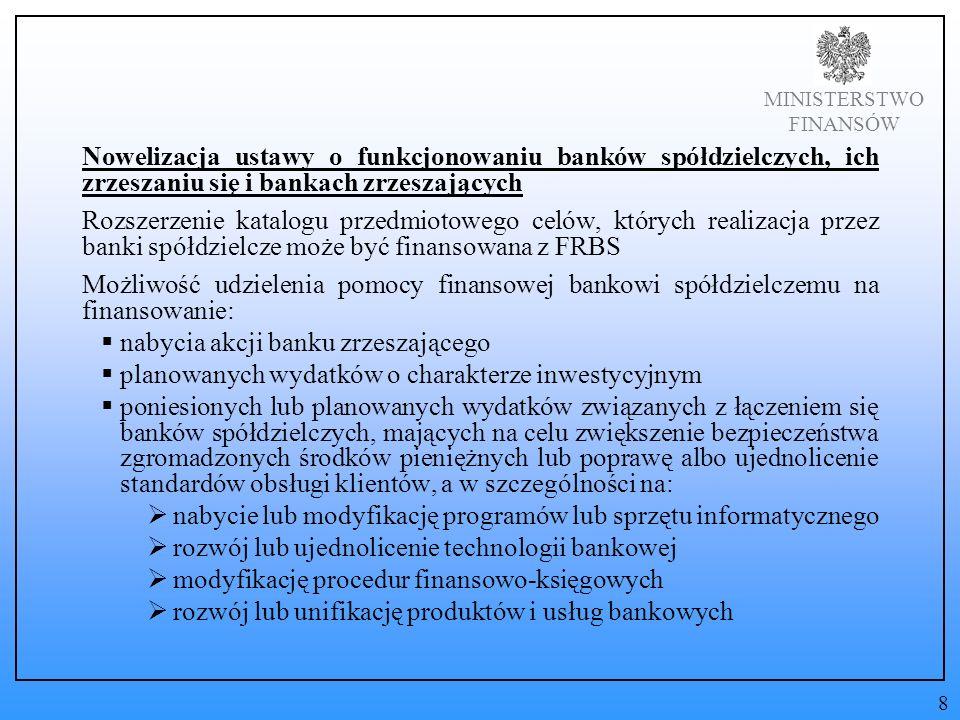 MINISTERSTWO FINANSÓW Nowelizacja ustawy o funkcjonowaniu banków spółdzielczych, ich zrzeszaniu się i bankach zrzeszających Rozszerzenie katalogu przedmiotowego celów, których realizacja przez banki spółdzielcze może być finansowana z FRBS Możliwość udzielenia pomocy finansowej bankowi spółdzielczemu na finansowanie: nabycia akcji banku zrzeszającego planowanych wydatków o charakterze inwestycyjnym poniesionych lub planowanych wydatków związanych z łączeniem się banków spółdzielczych, mających na celu zwiększenie bezpieczeństwa zgromadzonych środków pieniężnych lub poprawę albo ujednolicenie standardów obsługi klientów, a w szczególności na: nabycie lub modyfikację programów lub sprzętu informatycznego rozwój lub ujednolicenie technologii bankowej modyfikację procedur finansowo-księgowych rozwój lub unifikację produktów i usług bankowych 8