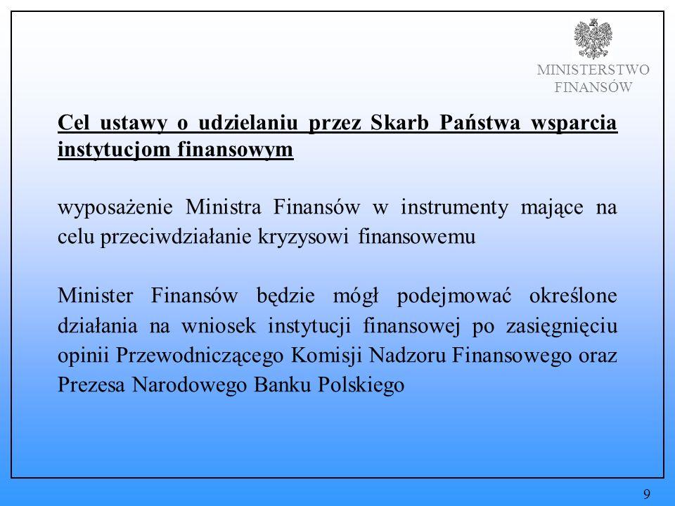 MINISTERSTWO FINANSÓW Cel ustawy o udzielaniu przez Skarb Państwa wsparcia instytucjom finansowym wyposażenie Ministra Finansów w instrumenty mające na celu przeciwdziałanie kryzysowi finansowemu Minister Finansów będzie mógł podejmować określone działania na wniosek instytucji finansowej po zasięgnięciu opinii Przewodniczącego Komisji Nadzoru Finansowego oraz Prezesa Narodowego Banku Polskiego 9