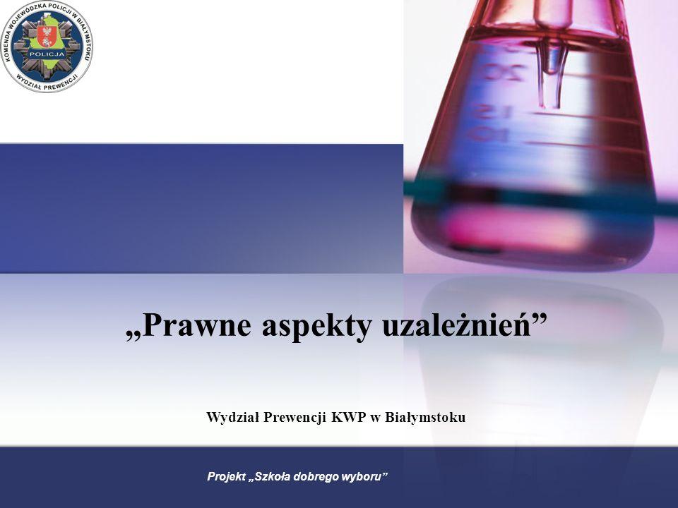 Prawne aspekty uzależnień Wydział Prewencji KWP w Białymstoku Projekt Szkoła dobrego wyboru