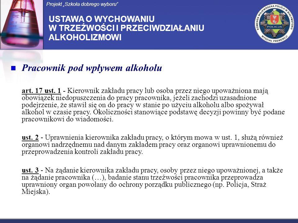 Pracownik pod wpływem alkoholu art. 17 ust. 1 - Kierownik zakładu pracy lub osoba przez niego upoważniona mają obowiązek niedopuszczenia do pracy prac