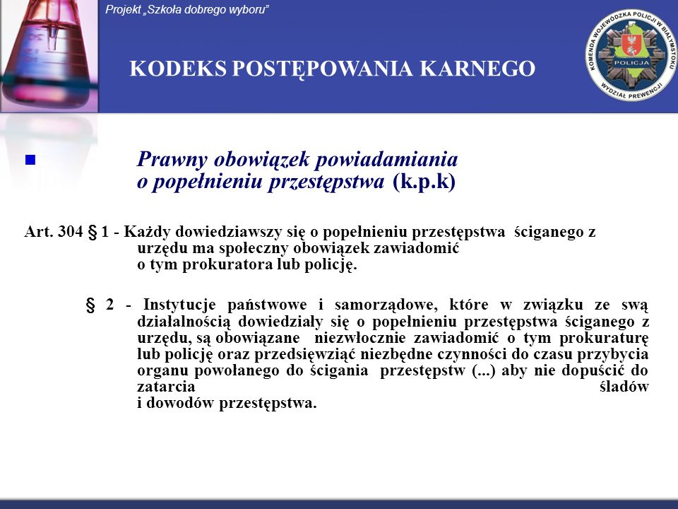 KODEKS POSTĘPOWANIA KARNEGO Prawny obowiązek powiadamiania o popełnieniu przestępstwa (k.p.k) Art. 304 § 1 - Każdy dowiedziawszy się o popełnieniu prz