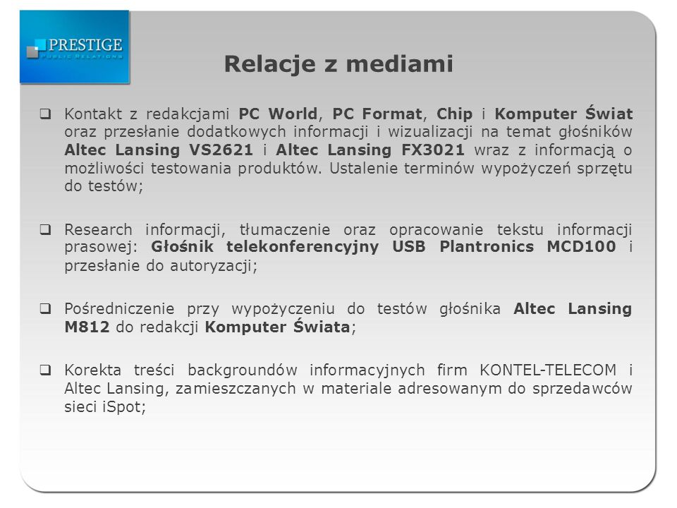 Relacje z mediami Kontakt z redakcjami PC World, PC Format, Chip i Komputer Świat oraz przesłanie dodatkowych informacji i wizualizacji na temat głośn