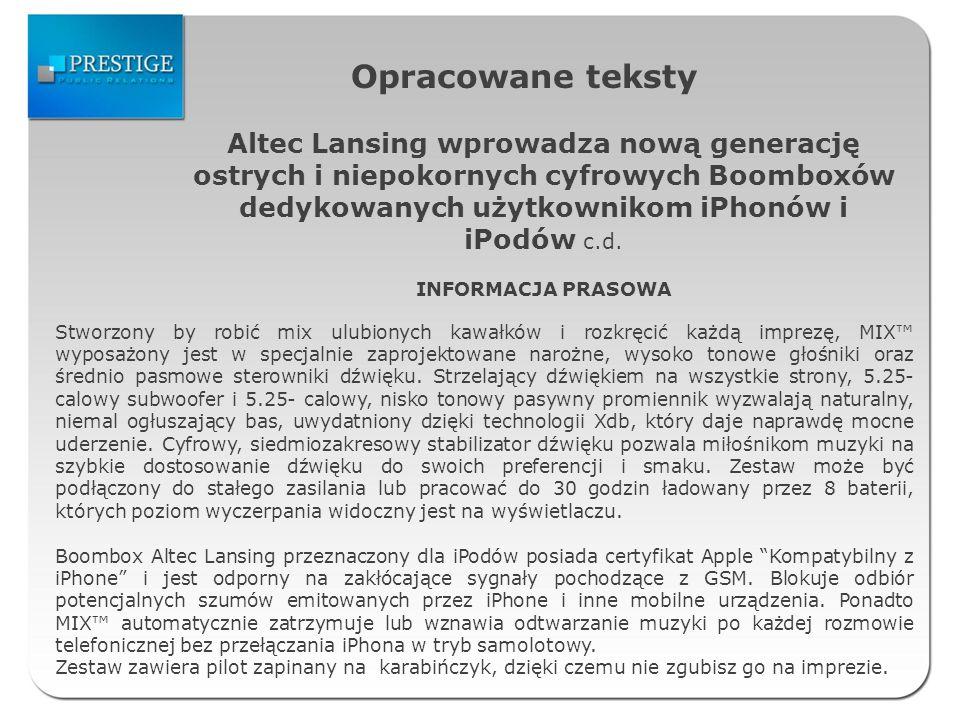 Zestawienie publikacji artykuły prasowe DataMediumTytułAdres www 20.10.2009pclab.pl Bezprzewodowy system audio Altec Lansing http://pclab.pl/news39026.html 20.10.2009infogsm.plAltec Lansing M812 http://infogsm.pl/artykuly.php3?s=1 1&id=6081 20.10.2009otwarty.pl Bezprzewodowy domowy system dźwiękowy Altec Lansing M812 http://www.otwarty.pl/tekst/30753/ bezprzewodowy-domowy-system- dzwiekowy-altec-lansing-m812.html 20.10.2009 magazynyinterneto we.pl Bezprzewodowy domowy system dźwiękowy http://www.magazynyinternetowe.pl /aktualnosc/6227,bezprzewodowy_d omowy_system_dzwiekowy.html 20.10.2009technika24.pl Bezprzewodowy domowy system dźwiękowy Altec Lansing M812 http://www.technika24.pl/?p=1623 20.10.2009publikuj.org Bezprzewodowy domowy system dźwiękowy Altec Lansing M812 http://www.publikuj.org/1608_bezpr zewodowy_domowy_system_dzwiek owy_altec_lansing_m812.html 21.10.2009myitnews.pl Altec Lansing M812- Bezprzewodowy domowy system dźwiękowy http://myitnews.pl/2009/10/21/altec -lansing-m812-bezprzewodowy- domowy-system-dzwiekowy/ 22.10.2009mobile-internet.pl Bezprzewodowy domowy system dźwiękowy Altec Lansing M812 http://www.mobile- internet.pl/Akcesoria,6,11034,Bezpr zewodowy-domowy-system- dzwiekowy-Altec-Lansing-M812