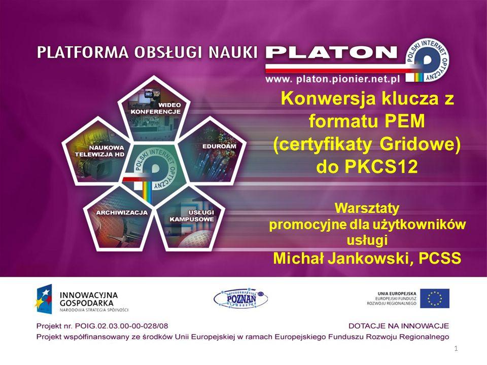 1 Konwersja klucza z formatu PEM (certyfikaty Gridowe) do PKCS12 Warsztaty promocyjne dla użytkowników usługi Michał Jankowski, PCSS