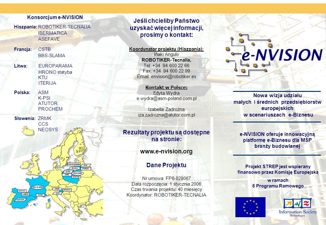 Konsorcjum e-NVISION Hiszpania: ROBOTIKER-TECNALIA IBERMATICA ASEFAVE Francja: CSTB BBS-SLAMA Litwa: EUROPARAMA HRONO statyba KTU ITERIJA Polska: ASM K-PSI ATUTOR PROCHEM Słowenia: ZRMK CCS NEOSYS e-NVISION oferuje innowacyjną platformę e-Biznesu dla MŚP branży budowlanej Projekt STREP jest wspierany finansowo przez Komisję Europejską w ramach 6 Programu Ramowego Jeśli chcieliby Państwo uzyskać więcej informacji, prosimy o kontakt: Koordynator projektu (Hiszpania): Iñaki Angulo ROBOTIKER-Tecnalia, Tel: +34 94 600 22 66 Fax: +34 94 600 22 99 Email: envision@robotiker.es Kontakt w Polsce: Edyta Wydra e.wydra@asm-poland.com.pl Izabella Zadrożna iza.zadrozna@atutor.com.pl Rezultaty projektu są dostępne na stronie: www.e-nvision.org Dane Projektu Nr umowa: FP6-028067 Data rozpoczęcia: 1 stycznia 2006 Czas trwania projektu: 40 miesięcy Koordynator: ROBOTIKER-TECNALIA Nowa wizja udziału małych i średnich przedsiębiorstw europejskich w scenariuszach e-Biznesu