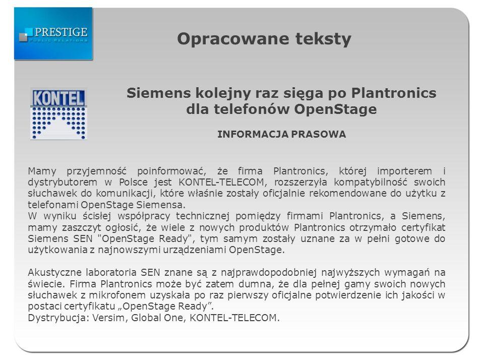 Opracowane teksty Siemens kolejny raz sięga po Plantronics dla telefonów OpenStage INFORMACJA PRASOWA Mamy przyjemność poinformować, że firma Plantronics, której importerem i dystrybutorem w Polsce jest KONTEL-TELECOM, rozszerzyła kompatybilność swoich słuchawek do komunikacji, które właśnie zostały oficjalnie rekomendowane do użytku z telefonami OpenStage Siemensa.