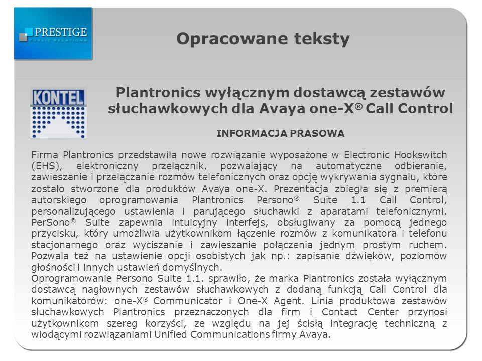 Opracowane teksty Plantronics wyłącznym dostawcą zestawów słuchawkowych dla Avaya one-X ® Call Control INFORMACJA PRASOWA Firma Plantronics przedstawiła nowe rozwiązanie wyposażone w Electronic Hookswitch (EHS), elektroniczny przełącznik, pozwalający na automatyczne odbieranie, zawieszanie i przełączanie rozmów telefonicznych oraz opcję wykrywania sygnału, które zostało stworzone dla produktów Avaya one-X.