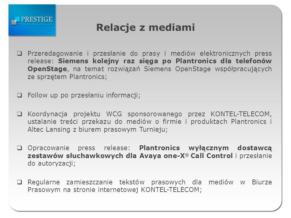 Relacje z mediami Przeredagowanie i przesłanie do prasy i mediów elektronicznych press release: Siemens kolejny raz sięga po Plantronics dla telefonów OpenStage, na temat rozwiązań Siemens OpenStage współpracujących ze sprzętem Plantronics; Follow up po przesłaniu informacji; Koordynacja projektu WCG sponsorowanego przez KONTEL-TELECOM, ustalanie treści przekazu do mediów o firmie i produktach Plantronics i Altec Lansing z biurem prasowym Turnieju; Opracowanie press release: Plantronics wyłącznym dostawcą zestawów słuchawkowych dla Avaya one-X ® Call Control i przesłanie do autoryzacji; Regularne zamieszczanie tekstów prasowych dla mediów w Biurze Prasowym na stronie internetowej KONTEL-TELECOM;