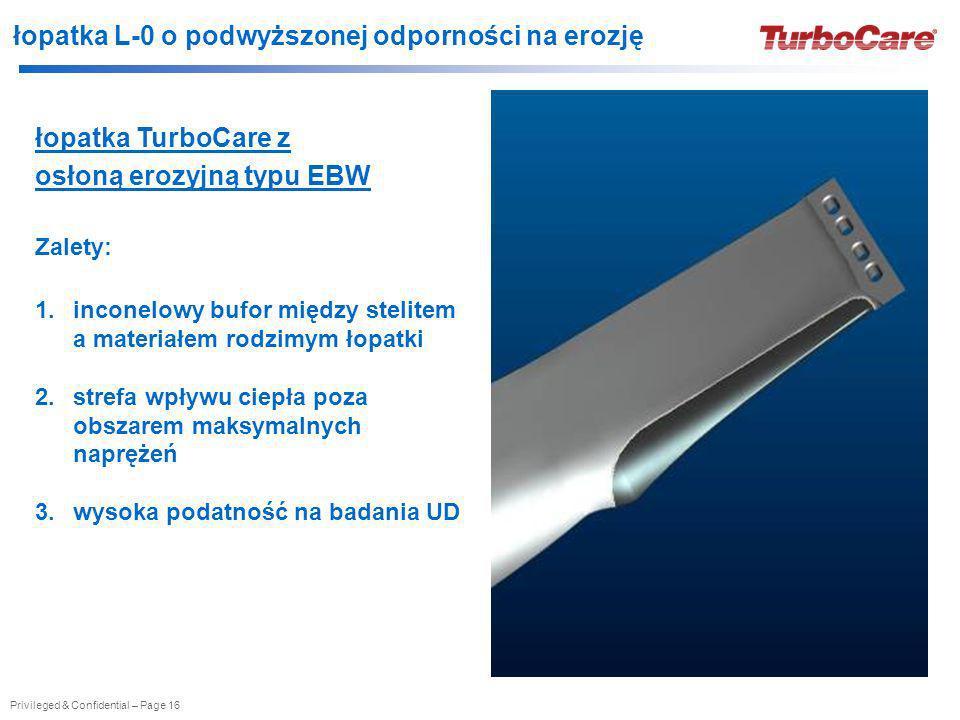 Privileged & Confidential – Page 16 łopatka L-0 o podwyższonej odporności na erozję łopatka TurboCare z osłoną erozyjną typu EBW Zalety: 1.inconelowy