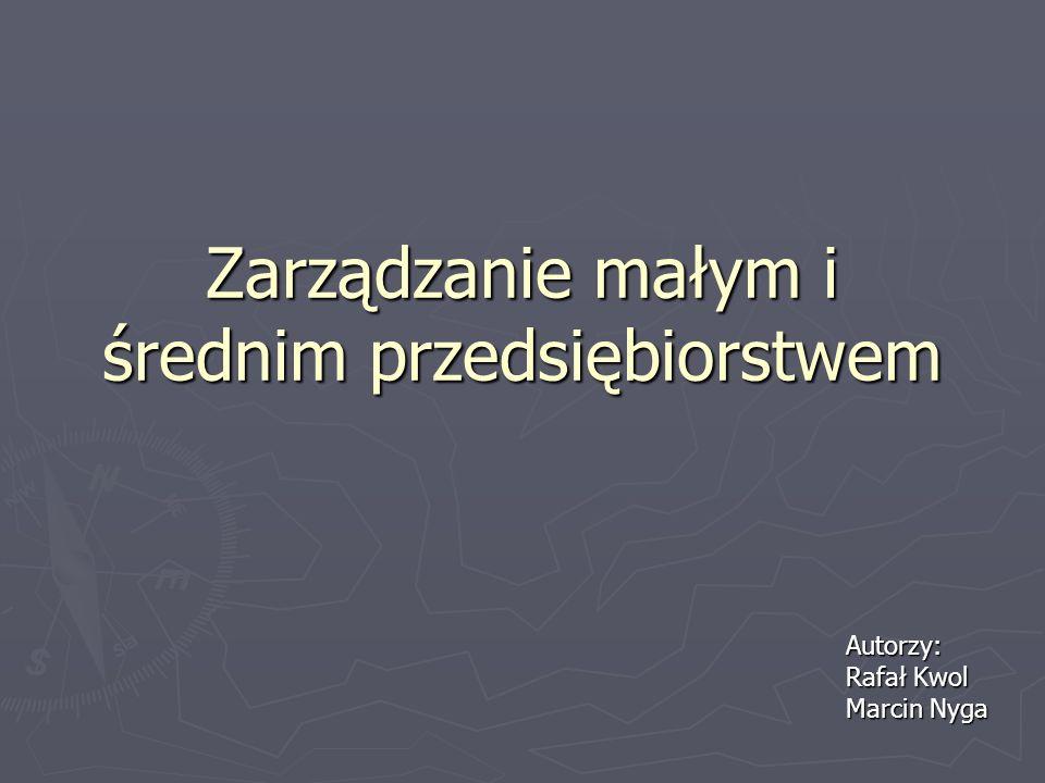 Zarządzanie małym i średnim przedsiębiorstwem Autorzy: Rafał Kwol Marcin Nyga