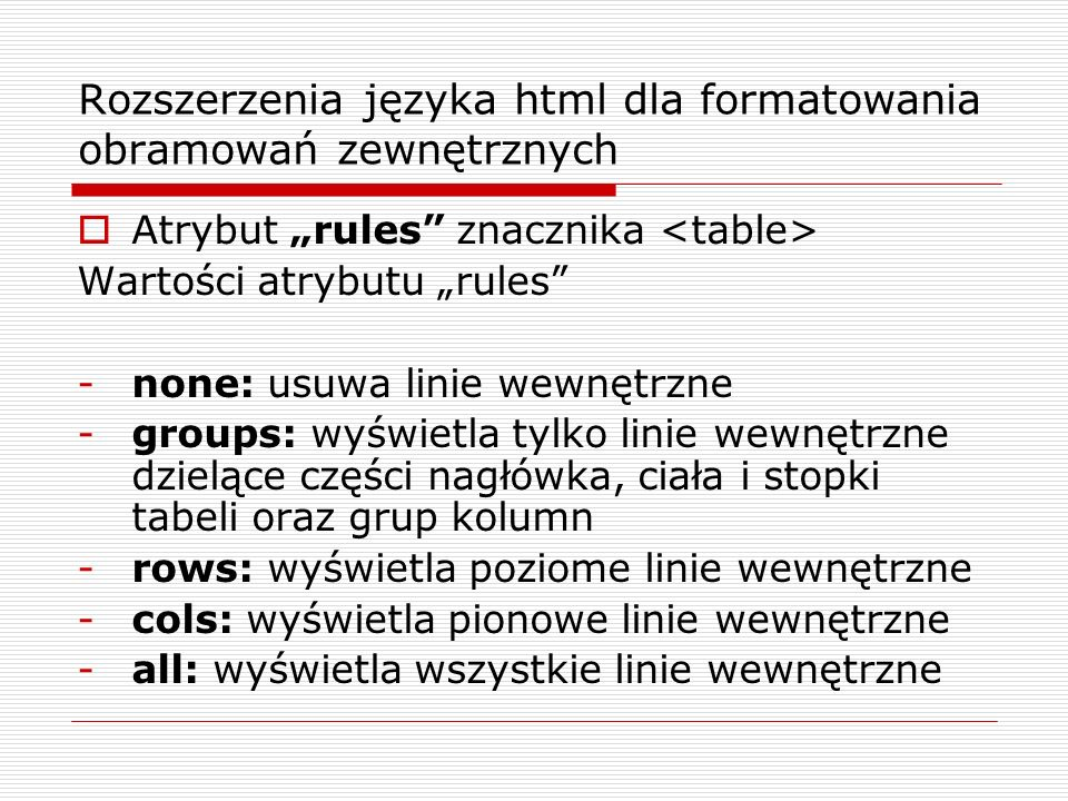 Rozszerzenia języka html dla formatowania obramowań zewnętrznych Atrybut rules znacznika Wartości atrybutu rules -none: usuwa linie wewnętrzne -groups