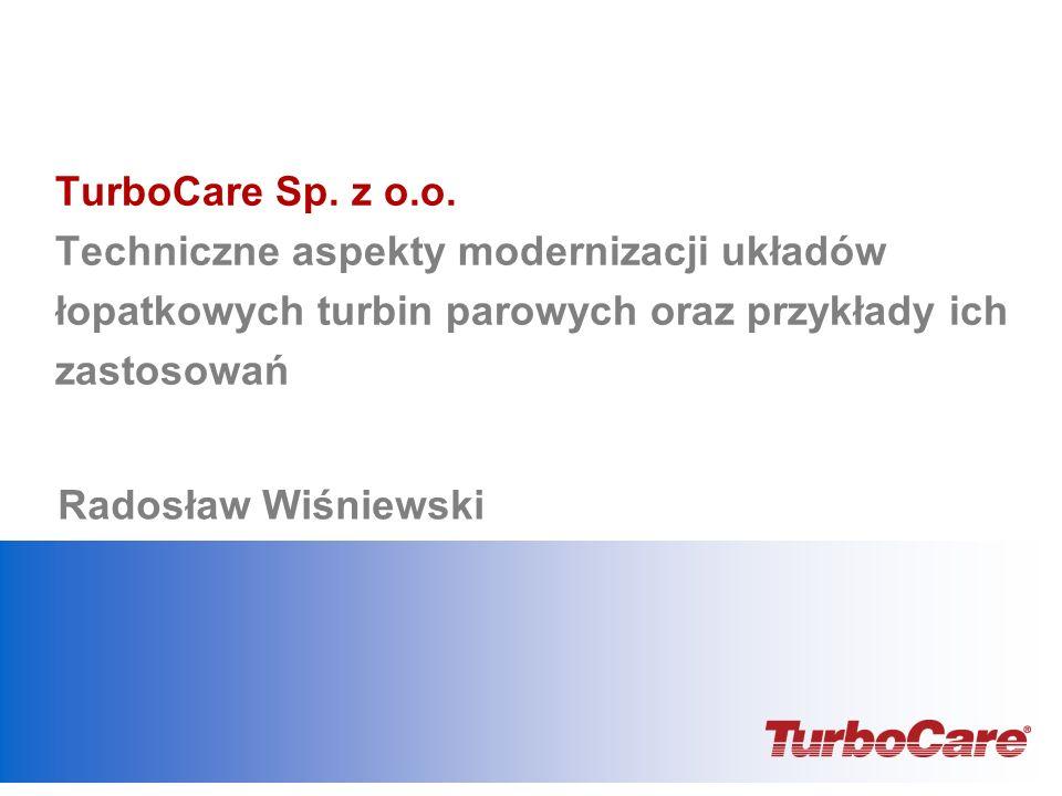 TurboCare Sp. z o.o. Techniczne aspekty modernizacji układów łopatkowych turbin parowych oraz przykłady ich zastosowań Radosław Wiśniewski