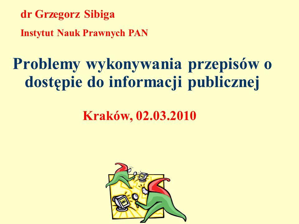 Problemy wykonywania przepisów o dostępie do informacji publicznej Kraków, 02.03.2010 dr Grzegorz Sibiga Instytut Nauk Prawnych PAN