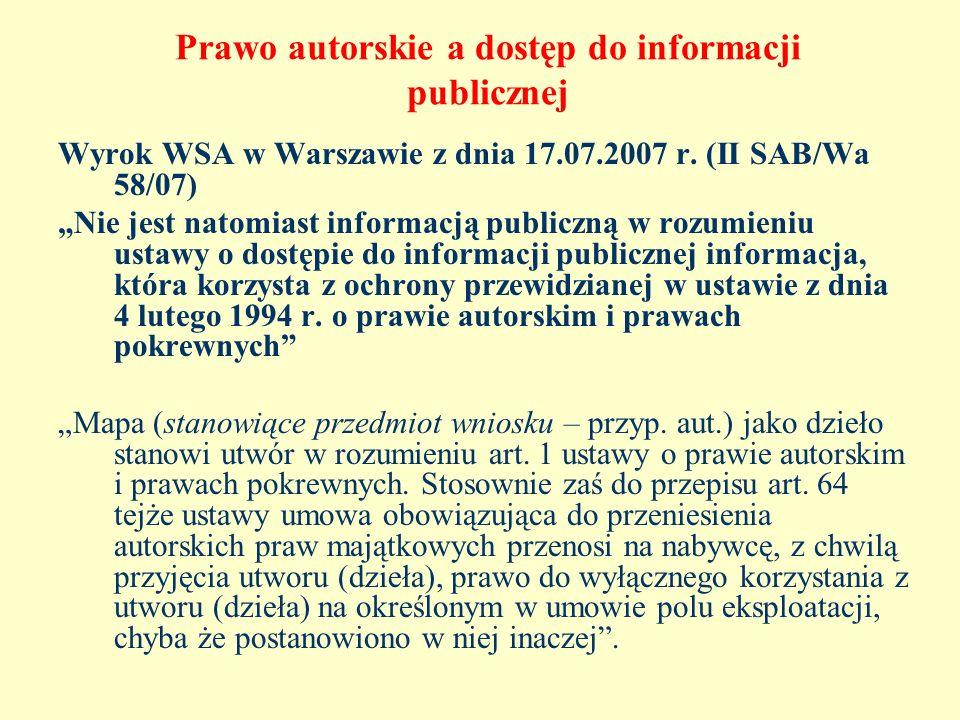 Prawo autorskie a dostęp do informacji publicznej Wyrok WSA w Warszawie z dnia 17.07.2007 r. (II SAB/Wa 58/07) Nie jest natomiast informacją publiczną