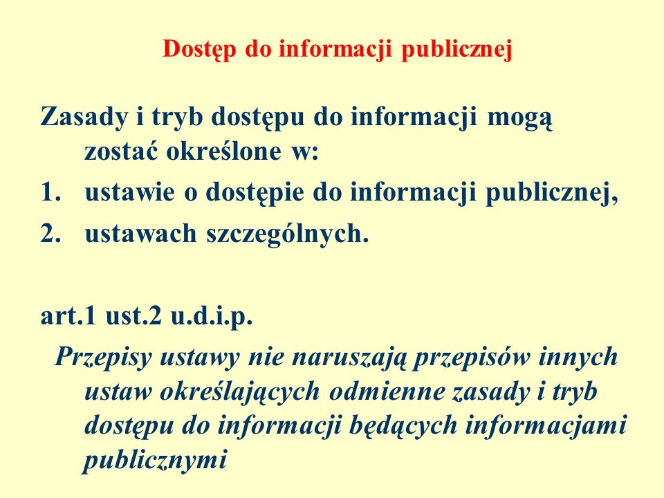 Dostęp do informacji publicznej Zasady i tryb dostępu do informacji mogą zostać określone w: 1.ustawie o dostępie do informacji publicznej, 2.ustawach