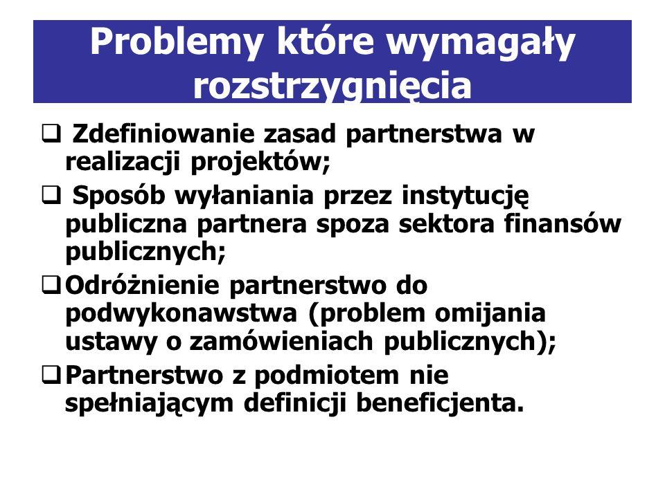 Problemy które wymagały rozstrzygnięcia Zdefiniowanie zasad partnerstwa w realizacji projektów; Sposób wyłaniania przez instytucję publiczna partnera spoza sektora finansów publicznych; Odróżnienie partnerstwo do podwykonawstwa (problem omijania ustawy o zamówieniach publicznych); Partnerstwo z podmiotem nie spełniającym definicji beneficjenta.