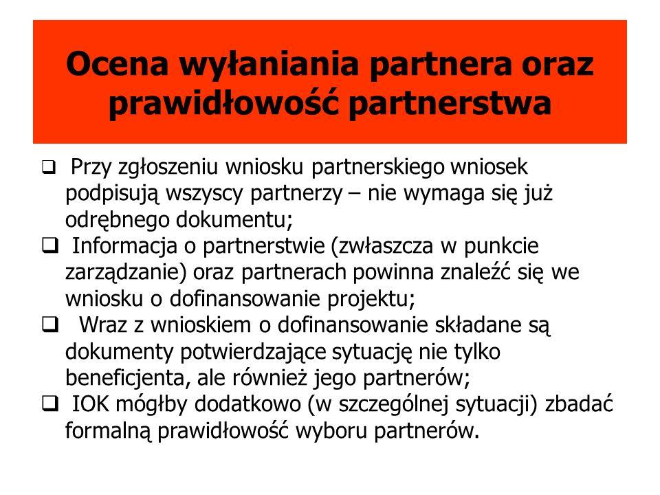 Ocena wyłaniania partnera oraz prawidłowość partnerstwa Przy zgłoszeniu wniosku partnerskiego wniosek podpisują wszyscy partnerzy – nie wymaga się już odrębnego dokumentu; Informacja o partnerstwie (zwłaszcza w punkcie zarządzanie) oraz partnerach powinna znaleźć się we wniosku o dofinansowanie projektu; Wraz z wnioskiem o dofinansowanie składane są dokumenty potwierdzające sytuację nie tylko beneficjenta, ale również jego partnerów; IOK mógłby dodatkowo (w szczególnej sytuacji) zbadać formalną prawidłowość wyboru partnerów.