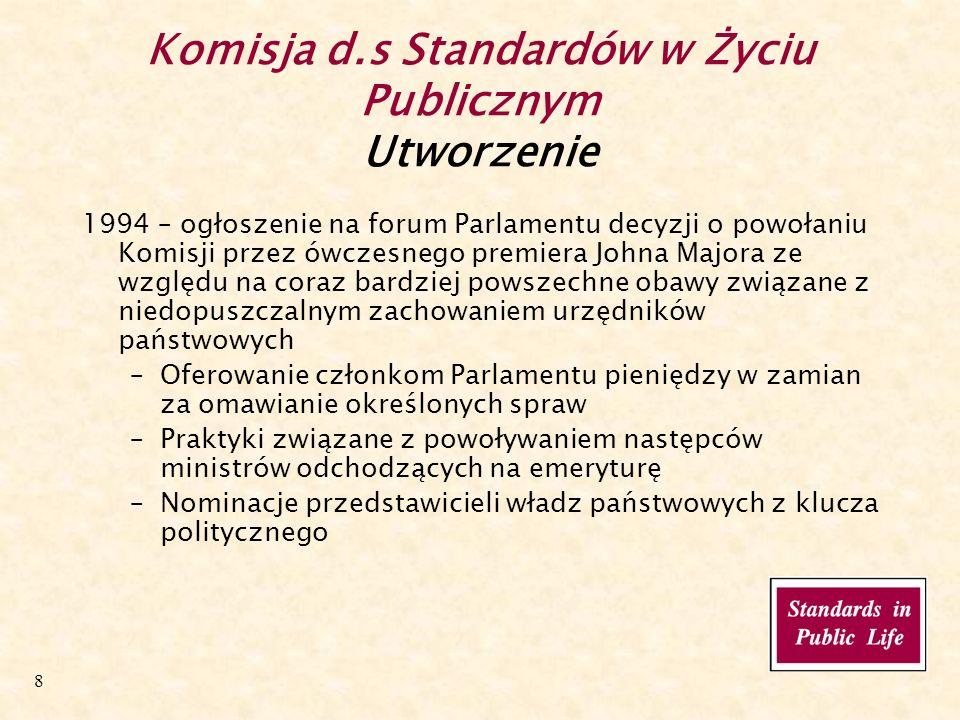 8 Komisja d.s Standardów w Życiu Publicznym Utworzenie 1994 – ogłoszenie na forum Parlamentu decyzji o powołaniu Komisji przez ówczesnego premiera Johna Majora ze względu na coraz bardziej powszechne obawy związane z niedopuszczalnym zachowaniem urzędników państwowych –Oferowanie członkom Parlamentu pieniędzy w zamian za omawianie określonych spraw –Praktyki związane z powoływaniem następców ministrów odchodzących na emeryturę –Nominacje przedstawicieli władz państwowych z klucza politycznego