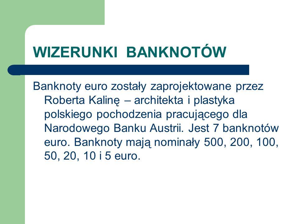 WIZERUNKI BANKNOTÓW Banknoty euro zostały zaprojektowane przez Roberta Kalinę – architekta i plastyka polskiego pochodzenia pracującego dla Narodowego Banku Austrii.
