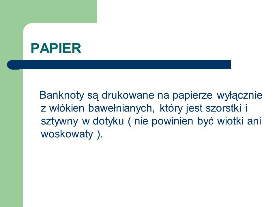 PAPIER Banknoty są drukowane na papierze wyłącznie z włókien bawełnianych, który jest szorstki i sztywny w dotyku ( nie powinien być wiotki ani woskowaty ).