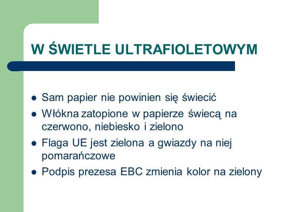 W ŚWIETLE ULTRAFIOLETOWYM Sam papier nie powinien się świecić Włókna zatopione w papierze świecą na czerwono, niebiesko i zielono Flaga UE jest zielona a gwiazdy na niej pomarańczowe Podpis prezesa EBC zmienia kolor na zielony