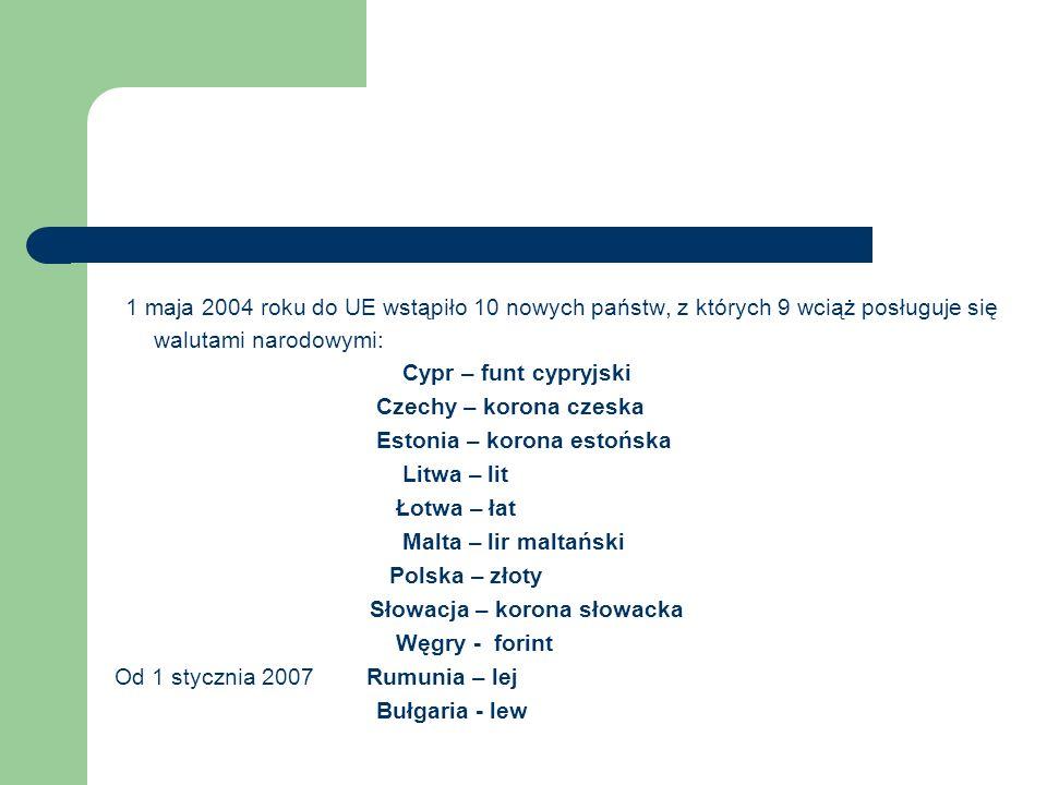 1 maja 2004 roku do UE wstąpiło 10 nowych państw, z których 9 wciąż posługuje się walutami narodowymi: Cypr – funt cypryjski Czechy – korona czeska Estonia – korona estońska Litwa – lit Łotwa – łat Malta – lir maltański Polska – złoty Słowacja – korona słowacka Węgry - forint Od 1 stycznia 2007 Rumunia – lej Bułgaria - lew