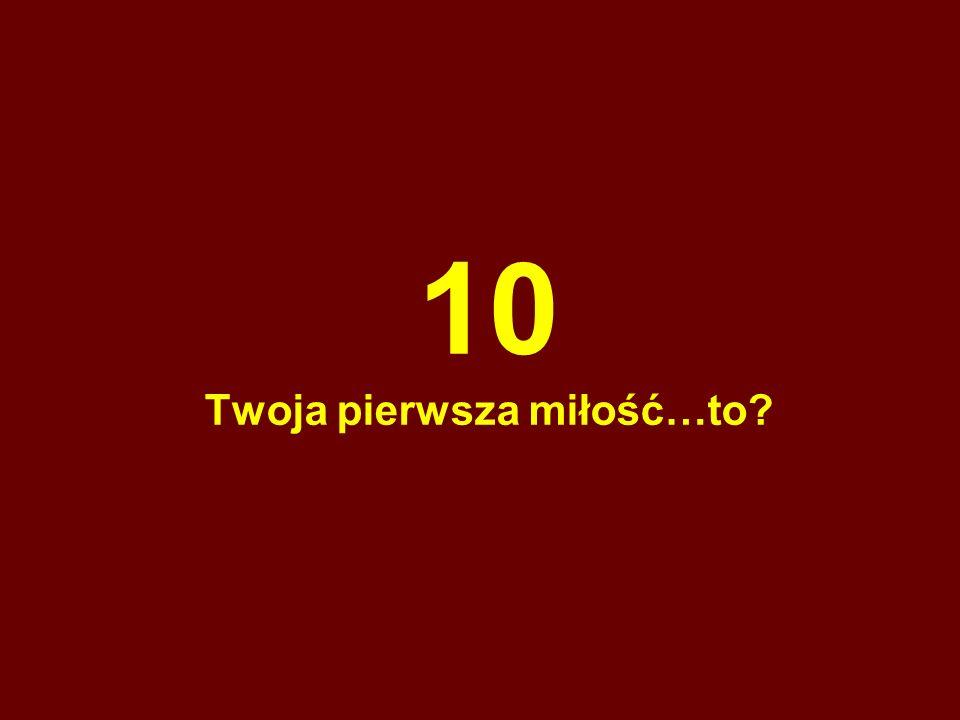 10 Twoja pierwsza miłość…to?