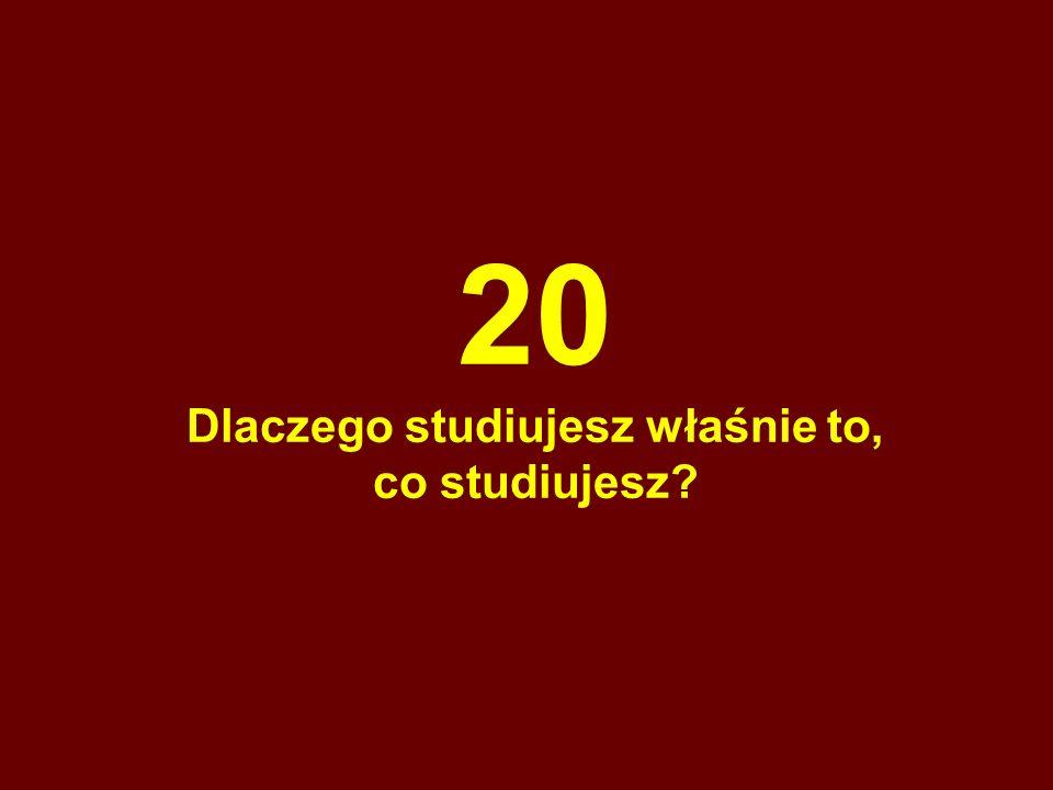 20 Dlaczego studiujesz właśnie to, co studiujesz?