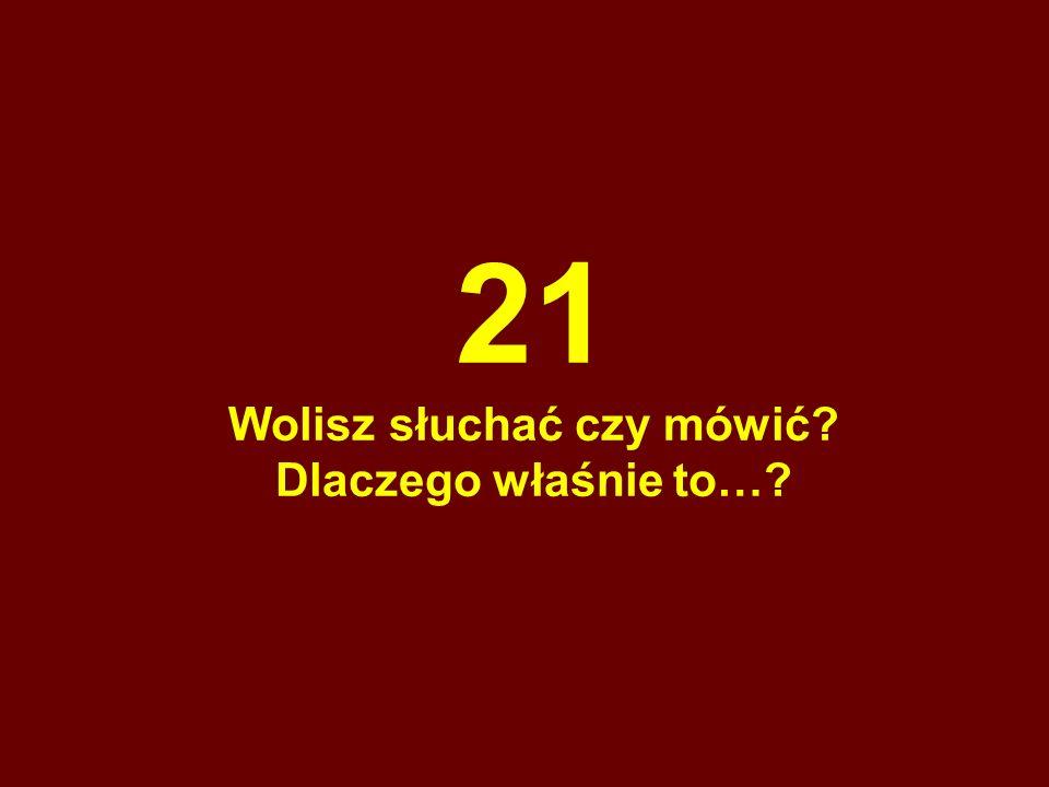 21 Wolisz słuchać czy mówić? Dlaczego właśnie to…?