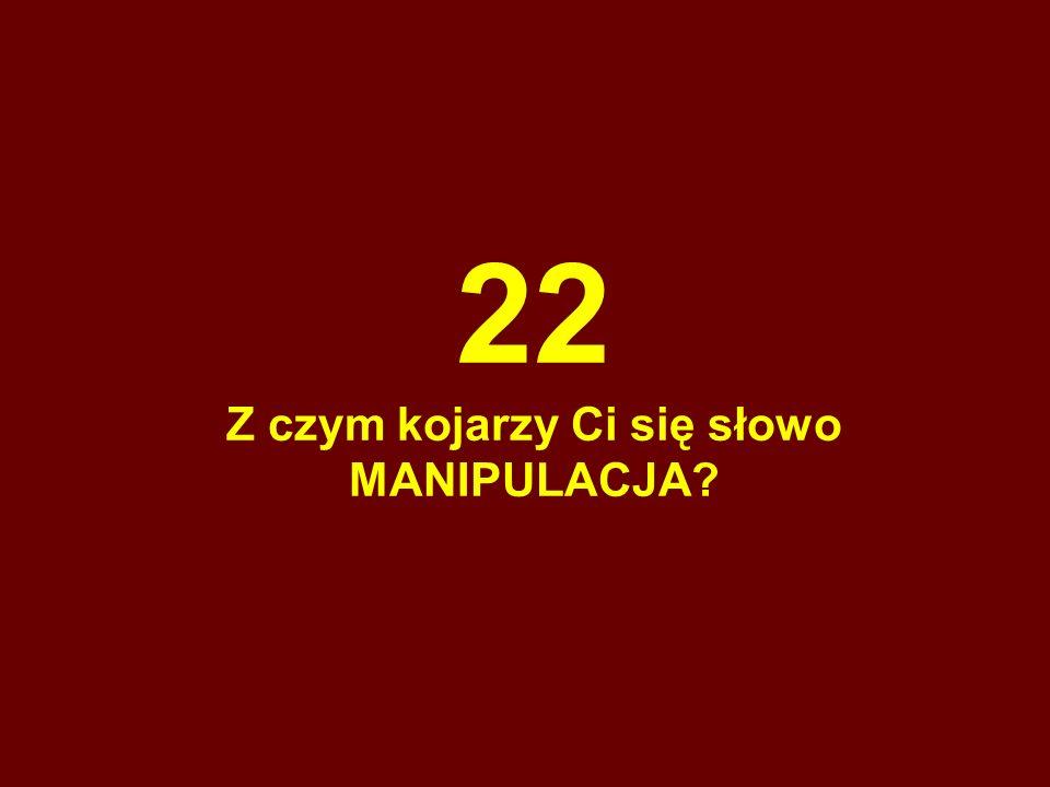 22 Z czym kojarzy Ci się słowo MANIPULACJA?