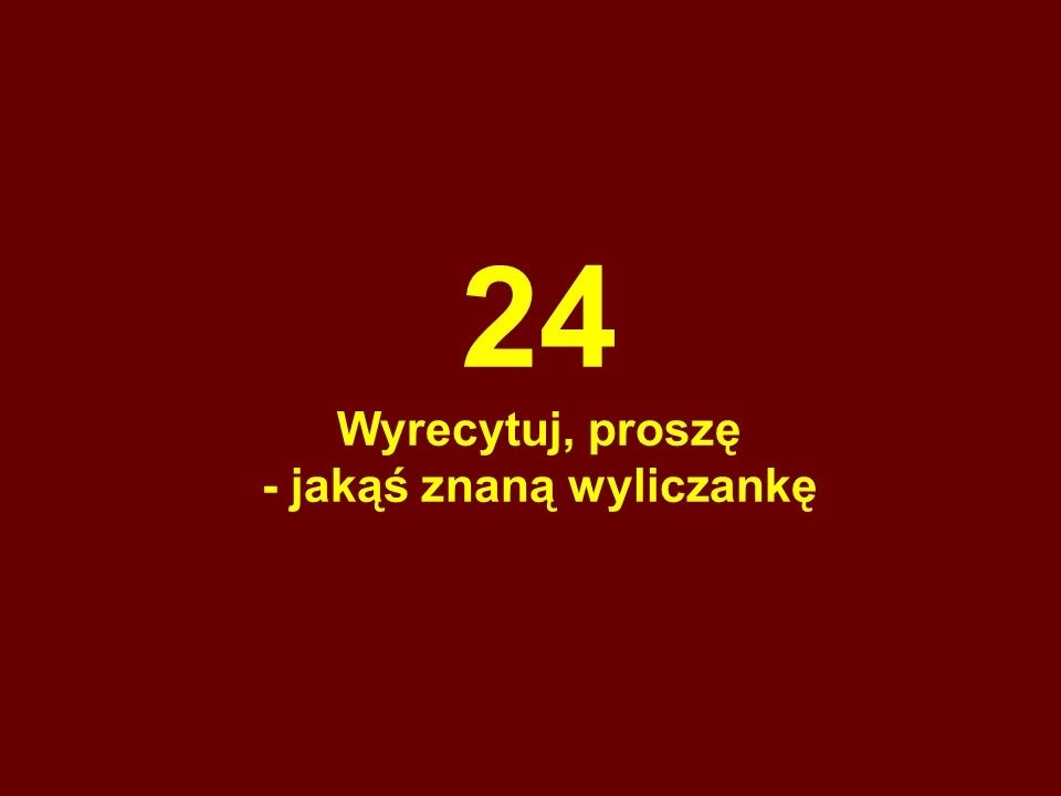 24 Wyrecytuj, proszę - jakąś znaną wyliczankę