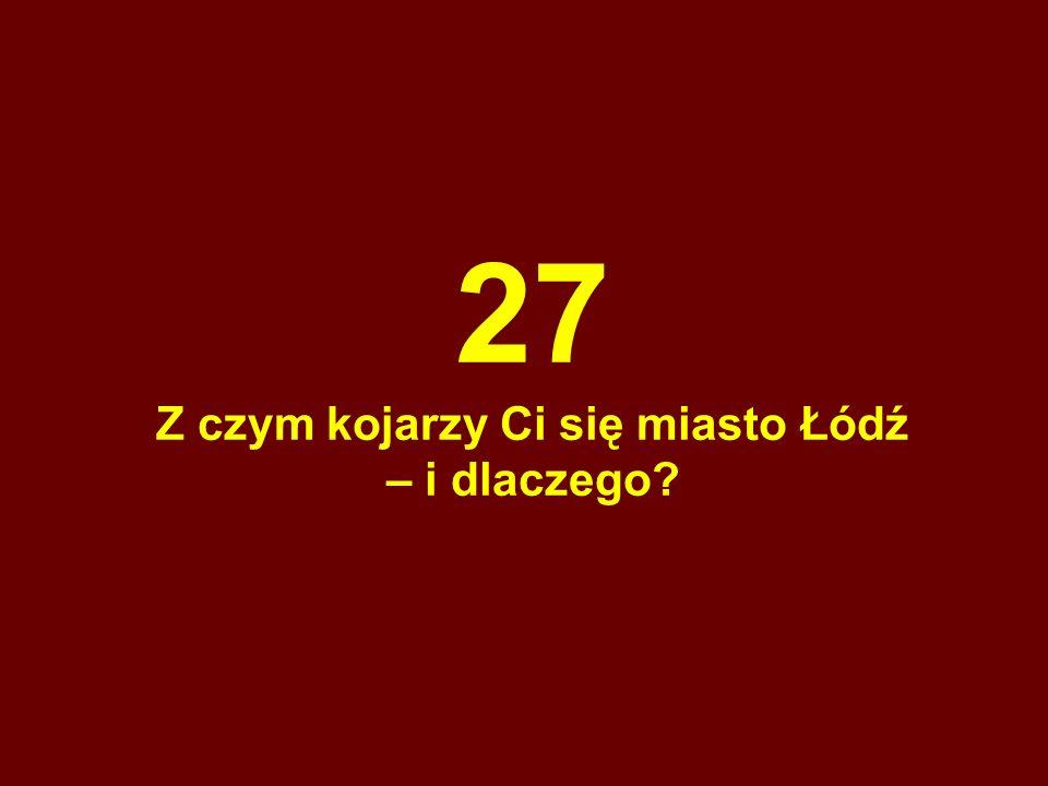 27 Z czym kojarzy Ci się miasto Łódź – i dlaczego?