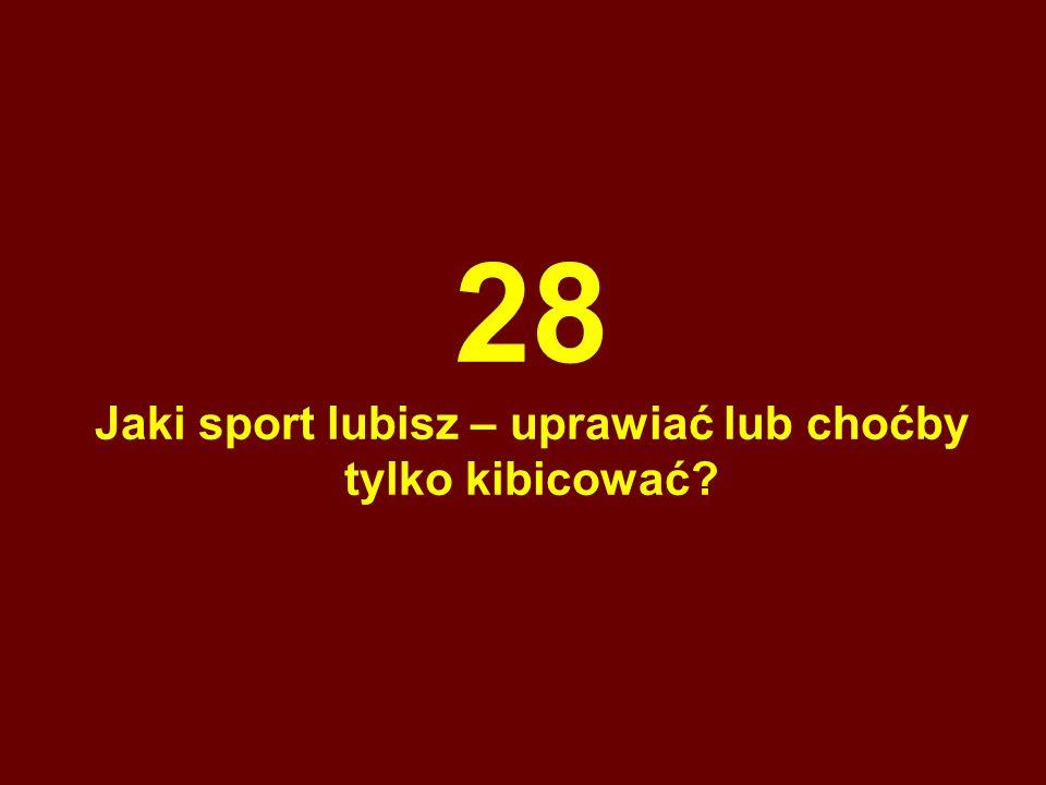 28 Jaki sport lubisz – uprawiać lub choćby tylko kibicować?
