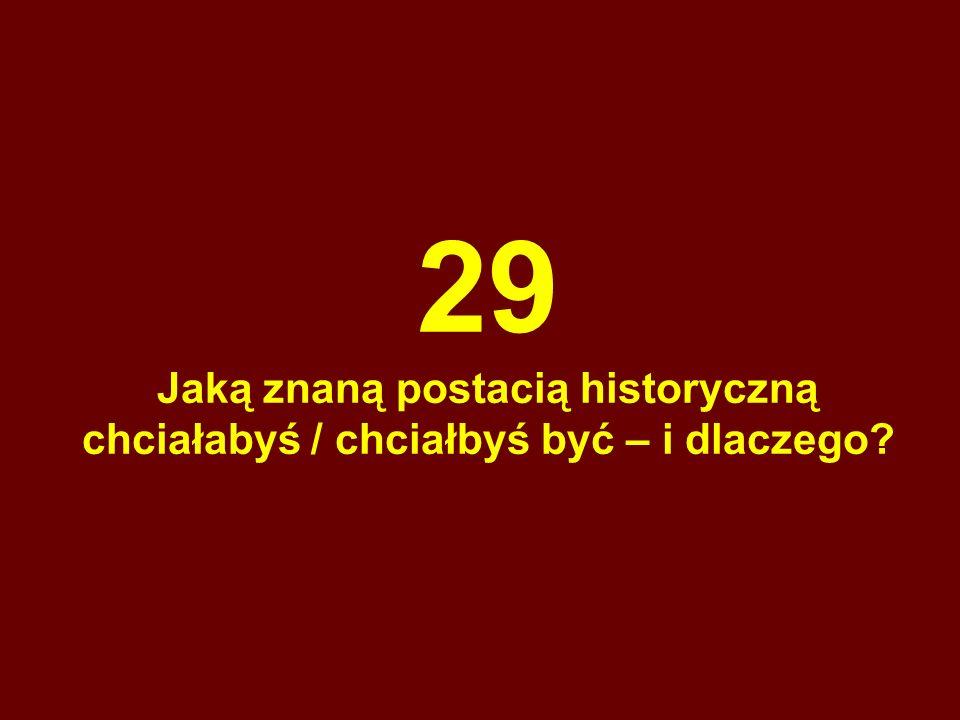 29 Jaką znaną postacią historyczną chciałabyś / chciałbyś być – i dlaczego?