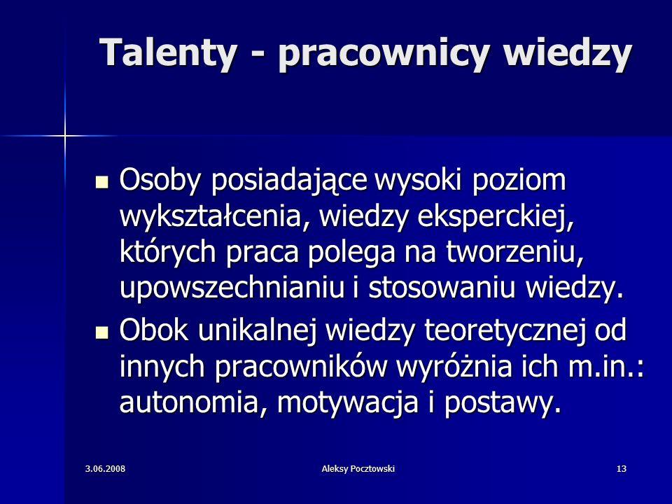 3.06.2008Aleksy Pocztowski13 Talenty - pracownicy wiedzy Osoby posiadające wysoki poziom wykształcenia, wiedzy eksperckiej, których praca polega na tw