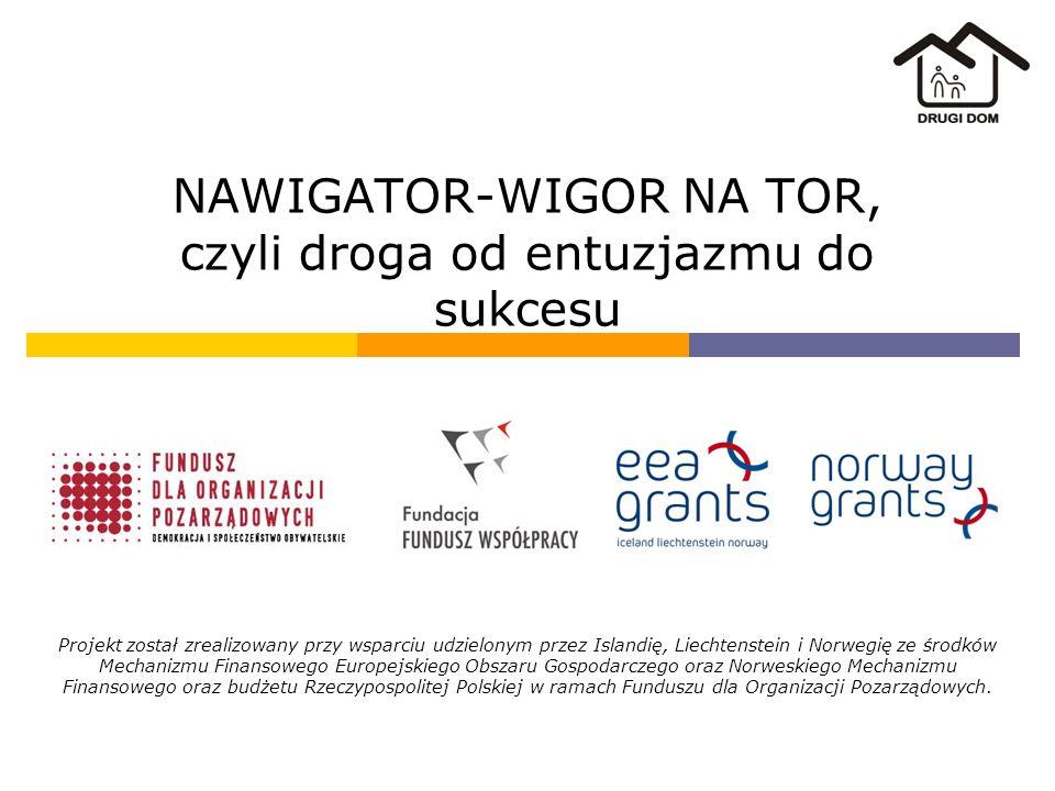 NAWIGATOR-WIGOR NA TOR, czyli droga od entuzjazmu do sukcesu Projekt został zrealizowany przy wsparciu udzielonym przez Islandię, Liechtenstein i Norwegię ze środków Mechanizmu Finansowego Europejskiego Obszaru Gospodarczego oraz Norweskiego Mechanizmu Finansowego oraz budżetu Rzeczypospolitej Polskiej w ramach Funduszu dla Organizacji Pozarządowych.