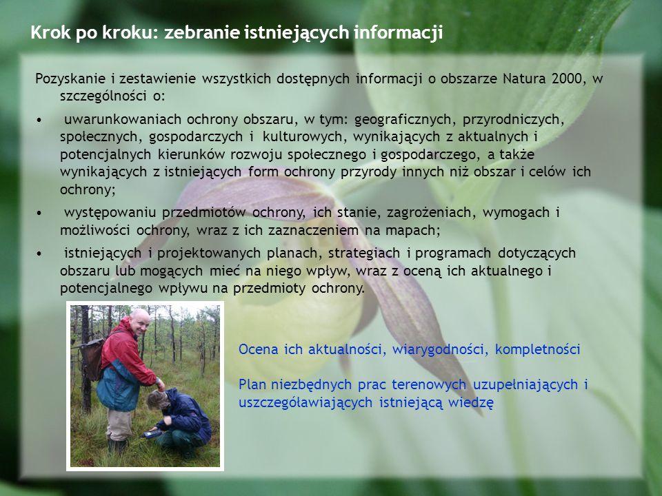 Krok po kroku: zebranie istniejących informacji Pozyskanie i zestawienie wszystkich dostępnych informacji o obszarze Natura 2000, w szczególności o: uwarunkowaniach ochrony obszaru, w tym: geograficznych, przyrodniczych, społecznych, gospodarczych i kulturowych, wynikających z aktualnych i potencjalnych kierunków rozwoju społecznego i gospodarczego, a także wynikających z istniejących form ochrony przyrody innych niż obszar i celów ich ochrony; występowaniu przedmiotów ochrony, ich stanie, zagrożeniach, wymogach i możliwości ochrony, wraz z ich zaznaczeniem na mapach; istniejących i projektowanych planach, strategiach i programach dotyczących obszaru lub mogących mieć na niego wpływ, wraz z oceną ich aktualnego i potencjalnego wpływu na przedmioty ochrony.