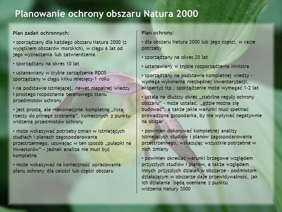 Planowanie ochrony obszaru Natura 2000 Plan zadań ochronnych: sporządzany dla każdego obszaru Natura 2000 (z wyjątkiem obszarów morskich), w ciągu 6 lat od jego wyznaczenia lub zatwierdzenia sporządzany na okres 10 lat ustanawiany w trybie zarządzenia RDOŚ sporządzany w ciągu kilku miesięcy-1 roku na podstawie istniejącej, nawet niepełnej wiedzy i prostego rozpoznania terenowego stanu przedmiotów ochrony jest prostą, ale niekoniecznie kompletną listą rzeczy do pilnego zrobienia, koniecznych z punktu widzenia przedmiotów ochrony może wskazywać potrzeby zmian w istniejących studiach i planach zagospodarowania przestrzennego, usuwając w ten sposób pułapki na inwestorów – jednak analiza nie musi być kompletna może wskazywać na konieczność opracowania planu ochrony dla całości lub części obszaru Plan ochrony: dla obszaru Natura 2000 lub jego części, w razie potrzeby sporządzany na okres 20 lat ustanawiany w trybie rozporządzenia Ministra sporządzany na podstawie kompletnej wiedzy – wymaga wykonania niezbędnej inwentaryzacji, ekspertyz itp.; sporządzenie może wymagać 1-2 lat ustala na dłuższy okres stabilne reguły ochrony obszaru - może ustalać, gdzie można się budować, a także jakie warunki musi spełniać prowadzona gospodarka, by nie wpływać negatywnie na obszar powinien dokonywać kompletnej analizy istniejących studiów i planów zagospodarowania przestrzennego, wskazując wszystkie potrzebne w nich zmiany powinien określać warunki brzegowe względem przyszłych studiów i planów, a także względem innych przyszłych działań w obszarze – podmiotom działającym w obszarze daje przewidywalność, jak ich działania będą oceniane z punktu widzenia Natury 2000