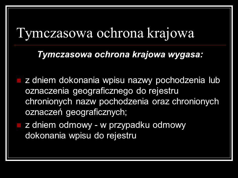 Tymczasowa ochrona krajowa Tymczasowa ochrona krajowa wygasa: z dniem dokonania wpisu nazwy pochodzenia lub oznaczenia geograficznego do rejestru chro