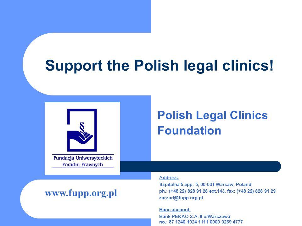 Support the Polish legal clinics! Polish Legal Clinics Foundation www.fupp.org.pl Address: Szpitalna 5 app. 5, 00-031 Warsaw, Poland ph.: (+48 22) 828