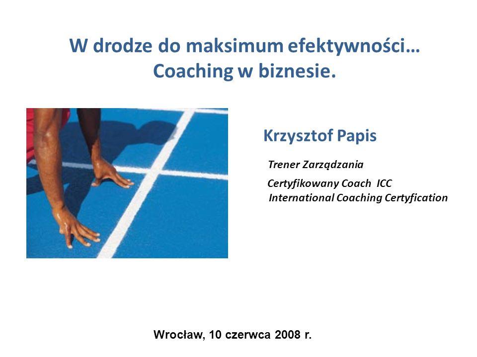 W drodze do maksimum efektywności… Coaching w biznesie. Krzysztof Papis Trener Zarządzania Certyfikowany Coach ICC International Coaching Certyficatio