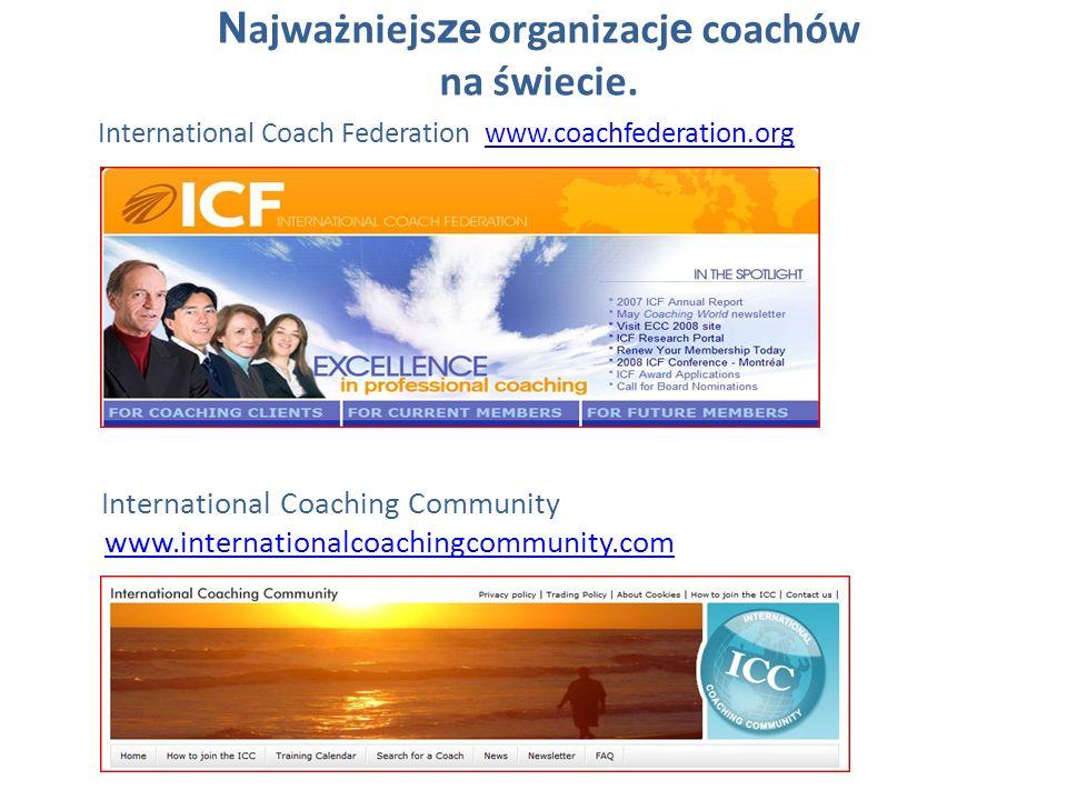 N ajważniejs ze organizacj e coachów na świecie. International Coach Federation www.coachfederation.orgwww.coachfederation.org International Coaching