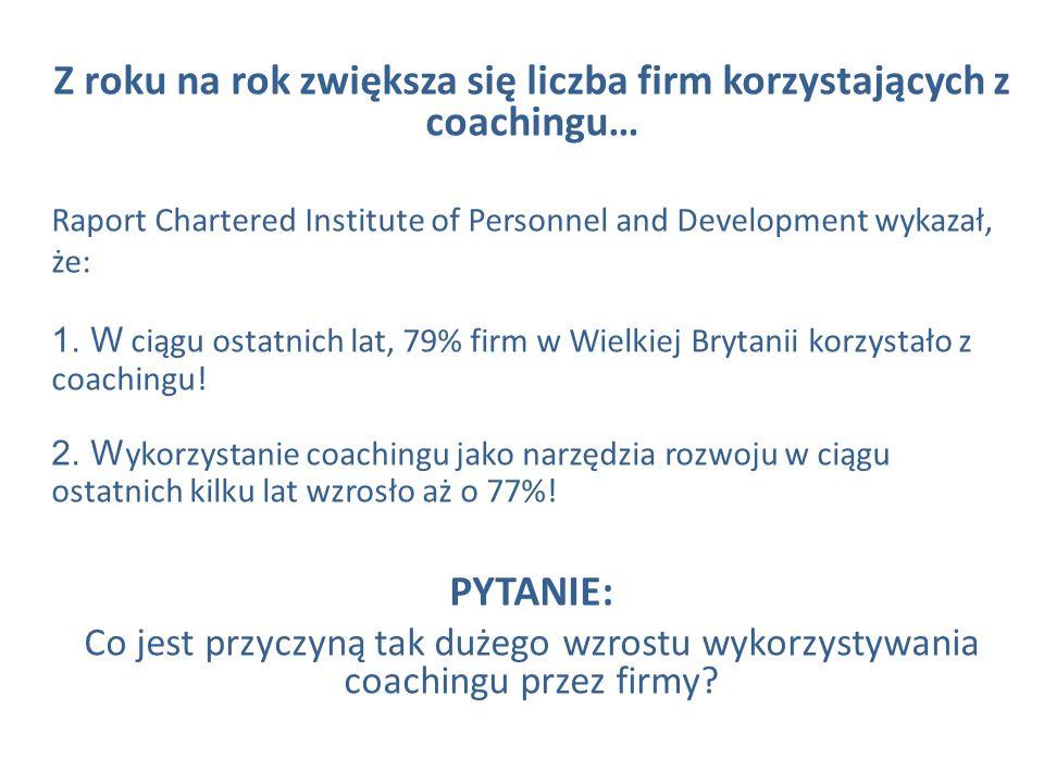 Z roku na rok zwiększa się liczba firm korzystających z coachingu… Raport Chartered Institute of Personnel and Development wykazał, że: 1. W ciągu ost