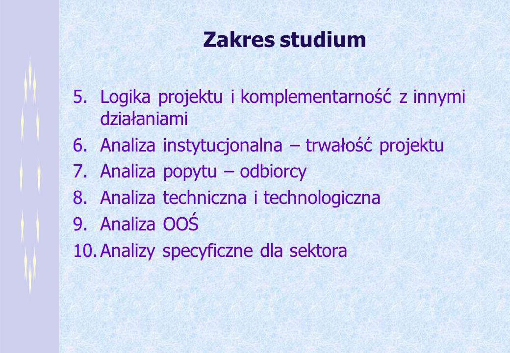 Zakres studium 5.Logika projektu i komplementarność z innymi działaniami 6.Analiza instytucjonalna – trwałość projektu 7.Analiza popytu – odbiorcy 8.A