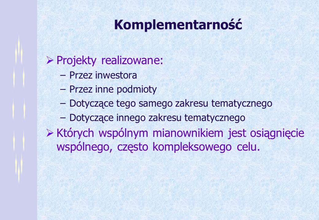 Komplementarność Projekty realizowane: –Przez inwestora –Przez inne podmioty –Dotyczące tego samego zakresu tematycznego –Dotyczące innego zakresu tem