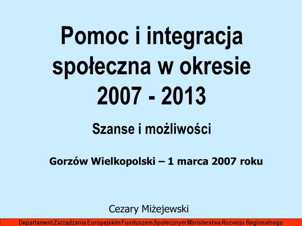 Pomoc i integracja społeczna w okresie 2007 - 2013 Szanse i możliwości Departament Zarządzania Europejskim Funduszem Społecznym Ministerstwa Rozwoju R