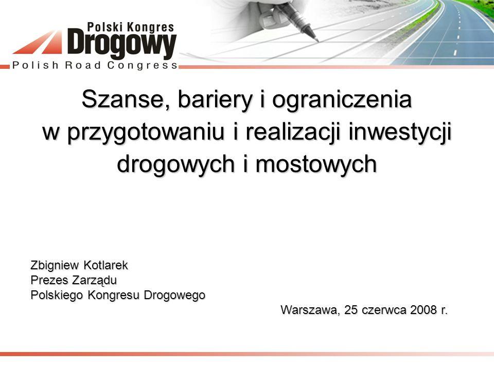 Szanse, bariery i ograniczenia w przygotowaniu i realizacji inwestycji drogowych i mostowych Zbigniew Kotlarek Prezes Zarządu Polskiego Kongresu Drogo